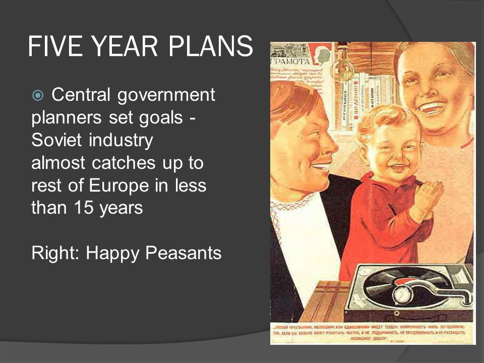 FIVE YEAR PLANS  Central government planners set goals - Soviet industry almost catches up to rest of Europe in less than 15 years Right: Happy Peasants