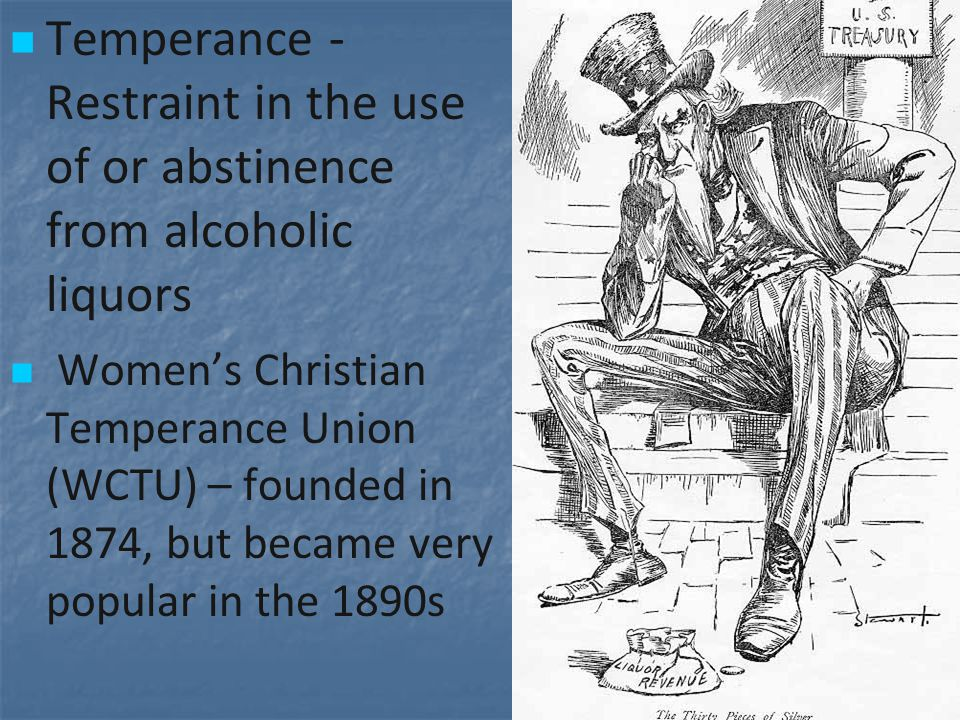 Temperance - Restraint in the use of or abstinence from alcoholic liquors Women's Christian Temperance Union (WCTU) – founded in 1874, but became very