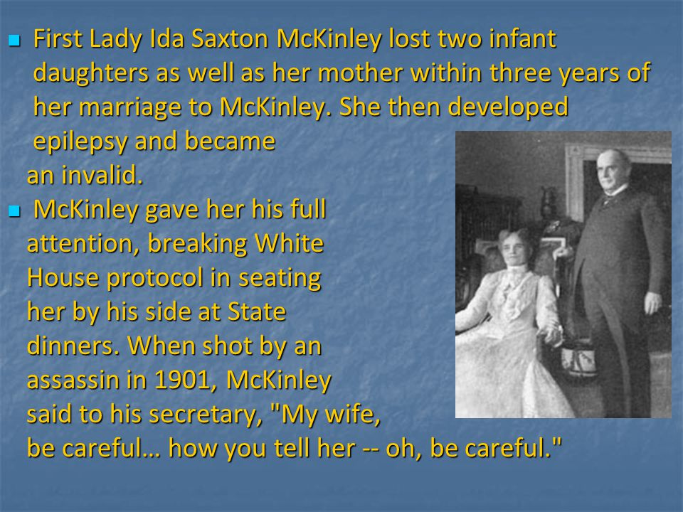 First Lady Ida Saxton McKinley lost two infant daughters as well as her mother within three years of her marriage to McKinley. She then developed epil