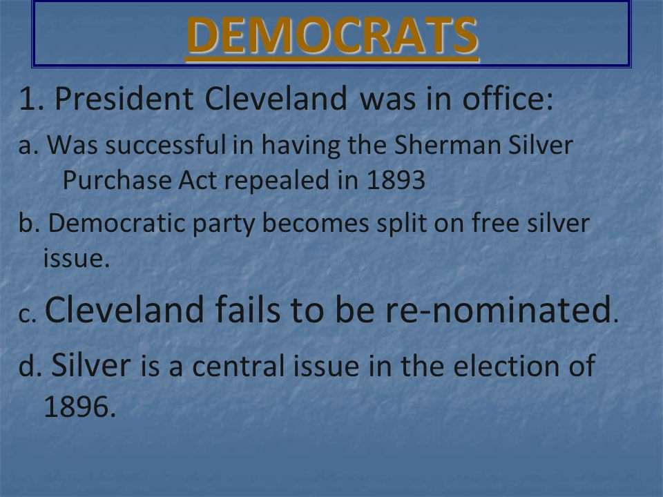 1. President Cleveland was in office: a. Was successful in having the Sherman Silver Purchase Act repealed in 1893 b. Democratic party becomes split o