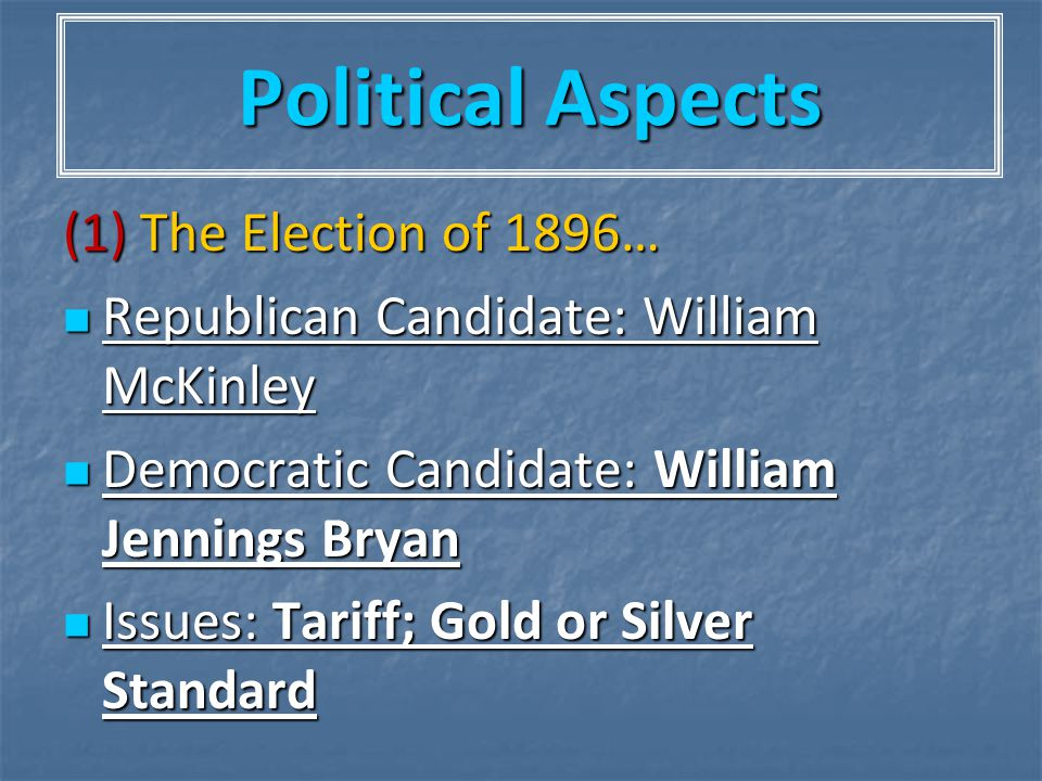 Political Aspects (1) The Election of 1896… Republican Candidate: William McKinley Republican Candidate: William McKinley Democratic Candidate: Willia