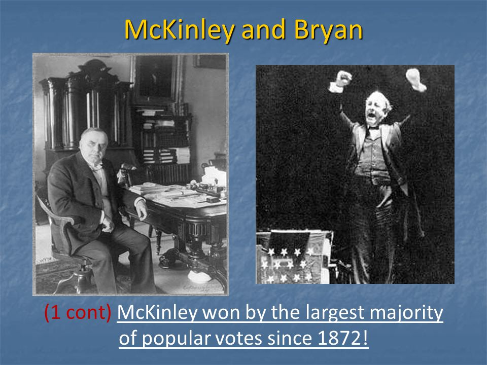 McKinley and Bryan (1 cont) McKinley won by the largest majority of popular votes since 1872!