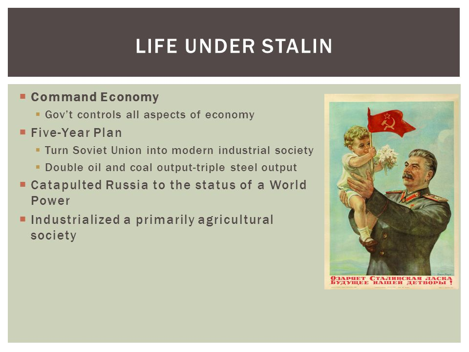  Command Economy  Gov't controls all aspects of economy  Five-Year Plan  Turn Soviet Union into modern industrial society  Double oil and coal output-triple steel output  Catapulted Russia to the status of a World Power  Industrialized a primarily agricultural society LIFE UNDER STALIN