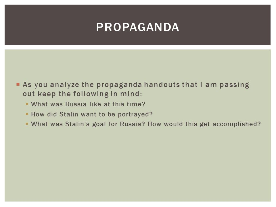  As you analyze the propaganda handouts that I am passing out keep the following in mind:  What was Russia like at this time?  How did Stalin want