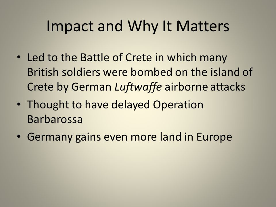 Impact and Why It Matters Led to the Battle of Crete in which many British soldiers were bombed on the island of Crete by German Luftwaffe airborne attacks Thought to have delayed Operation Barbarossa Germany gains even more land in Europe