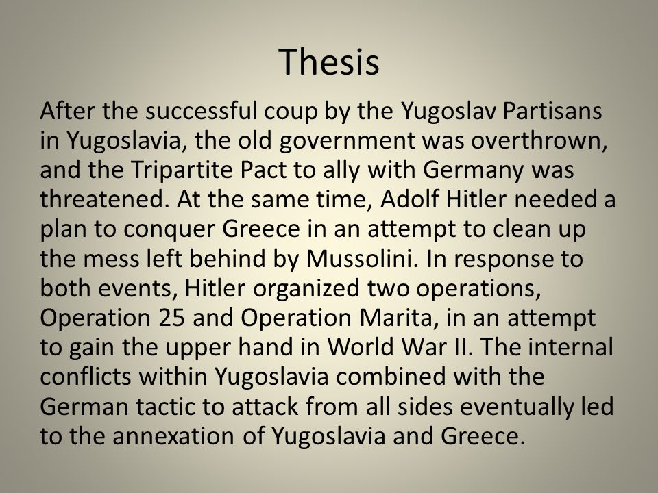 Thesis After the successful coup by the Yugoslav Partisans in Yugoslavia, the old government was overthrown, and the Tripartite Pact to ally with Germany was threatened.