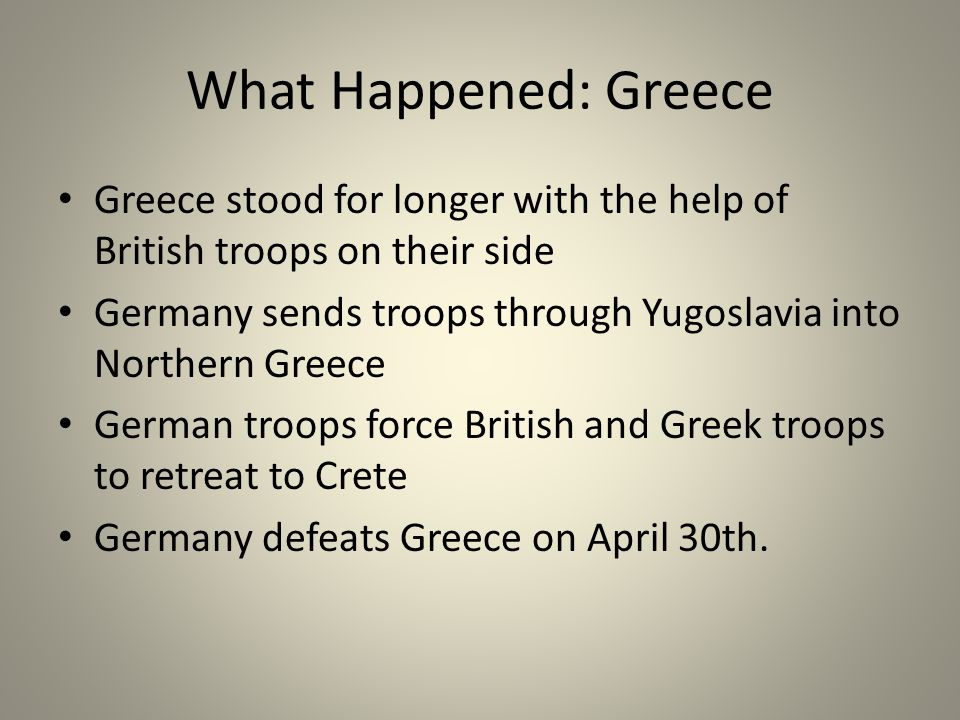 What Happened: Greece Greece stood for longer with the help of British troops on their side Germany sends troops through Yugoslavia into Northern Greece German troops force British and Greek troops to retreat to Crete Germany defeats Greece on April 30th.