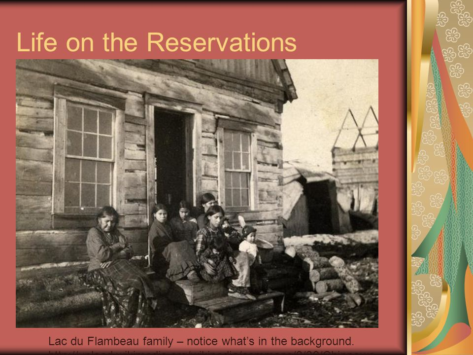Life on the Reservations Lac du Flambeau family – notice what's in the background. http://upload.wikimedia.org/wikipedia/commons/3/39/Chippewa_ men_Ba