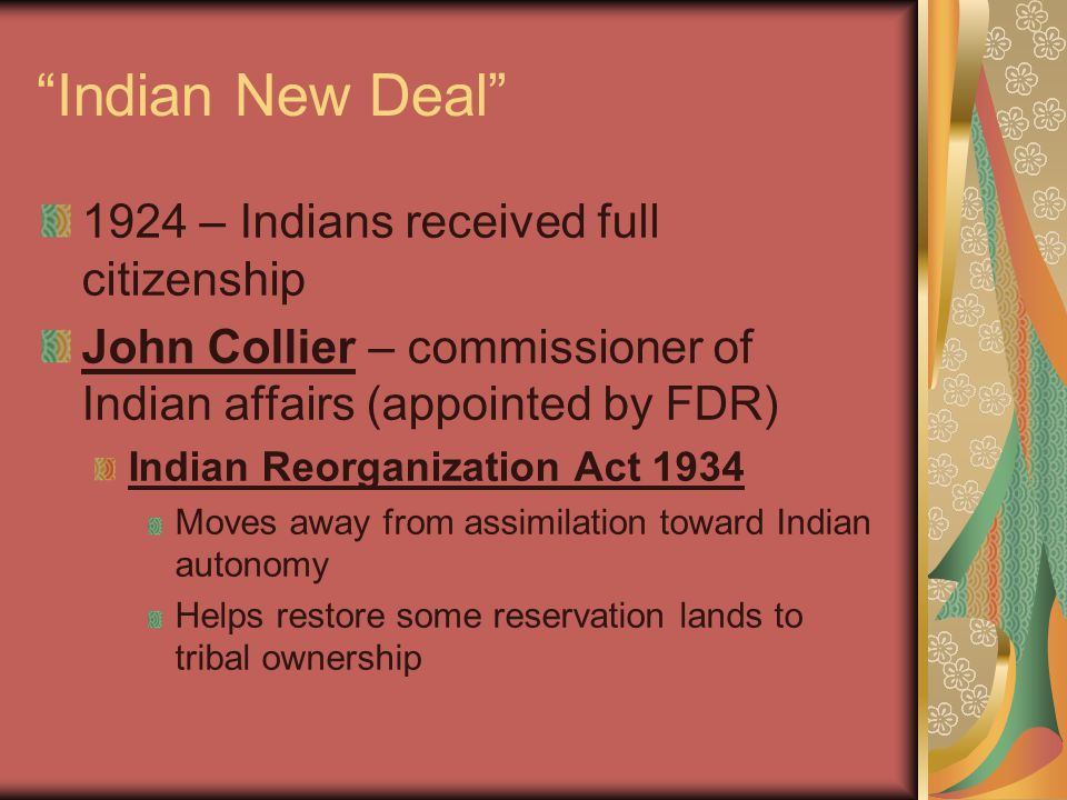 """""""Indian New Deal"""" 1924 – Indians received full citizenship John Collier – commissioner of Indian affairs (appointed by FDR) Indian Reorganization Act"""