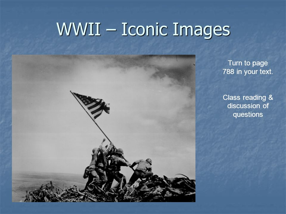 WWII – Iconic Images Turn to page 788 in your text. Class reading & discussion of questions
