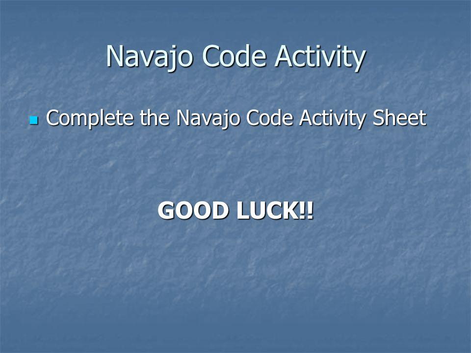 Navajo Code Activity Complete the Navajo Code Activity Sheet Complete the Navajo Code Activity Sheet GOOD LUCK!!