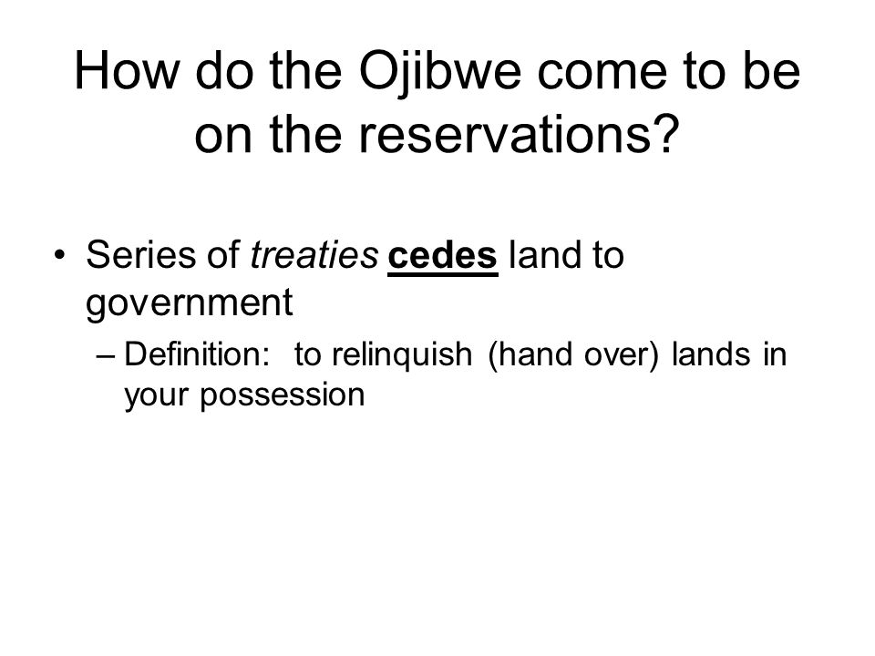 How do the Ojibwe come to be on the reservations? Series of treaties cedes land to government –Definition: to relinquish (hand over) lands in your pos