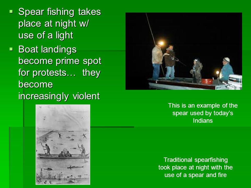 Spear fishing takes place at night w/ use of a light  Boat landings become prime spot for protests… they become increasingly violent Traditional sp