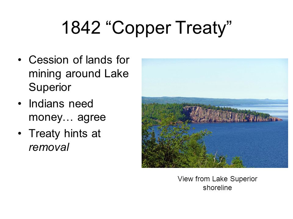 """1842 """"Copper Treaty"""" Cession of lands for mining around Lake Superior Indians need money… agree Treaty hints at removal View from Lake Superior shorel"""