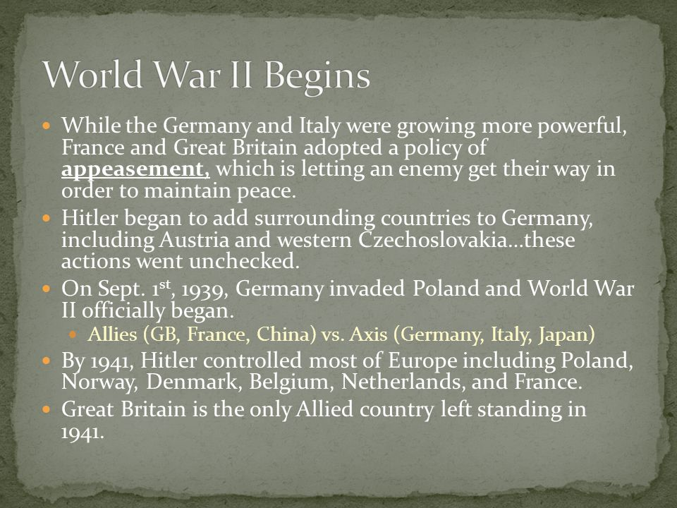 While the Germany and Italy were growing more powerful, France and Great Britain adopted a policy of appeasement, which is letting an enemy get their way in order to maintain peace.
