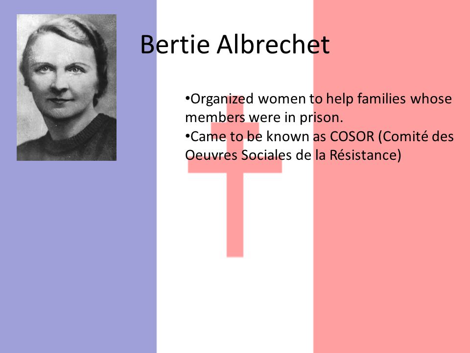 Bertie Albrechet Organized women to help families whose members were in prison. Came to be known as COSOR (Comité des Oeuvres Sociales de la Résistanc
