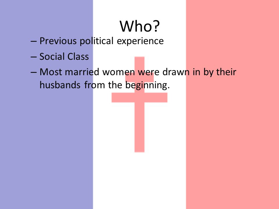 Who? – Previous political experience – Social Class – Most married women were drawn in by their husbands from the beginning.