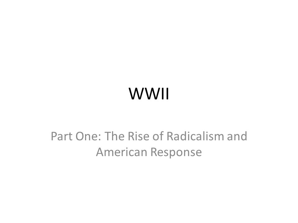 WWII Part One: The Rise of Radicalism and American Response
