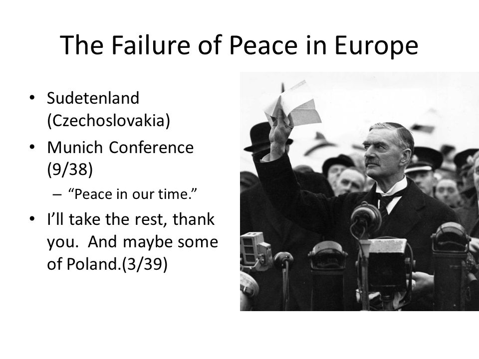 The Failure of Peace in Europe Sudetenland (Czechoslovakia) Munich Conference (9/38) – Peace in our time. I'll take the rest, thank you.