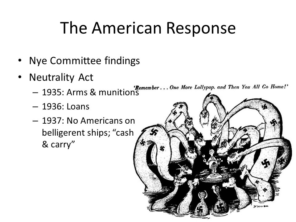 The American Response Nye Committee findings Neutrality Act – 1935: Arms & munitions – 1936: Loans – 1937: No Americans on belligerent ships; cash & carry