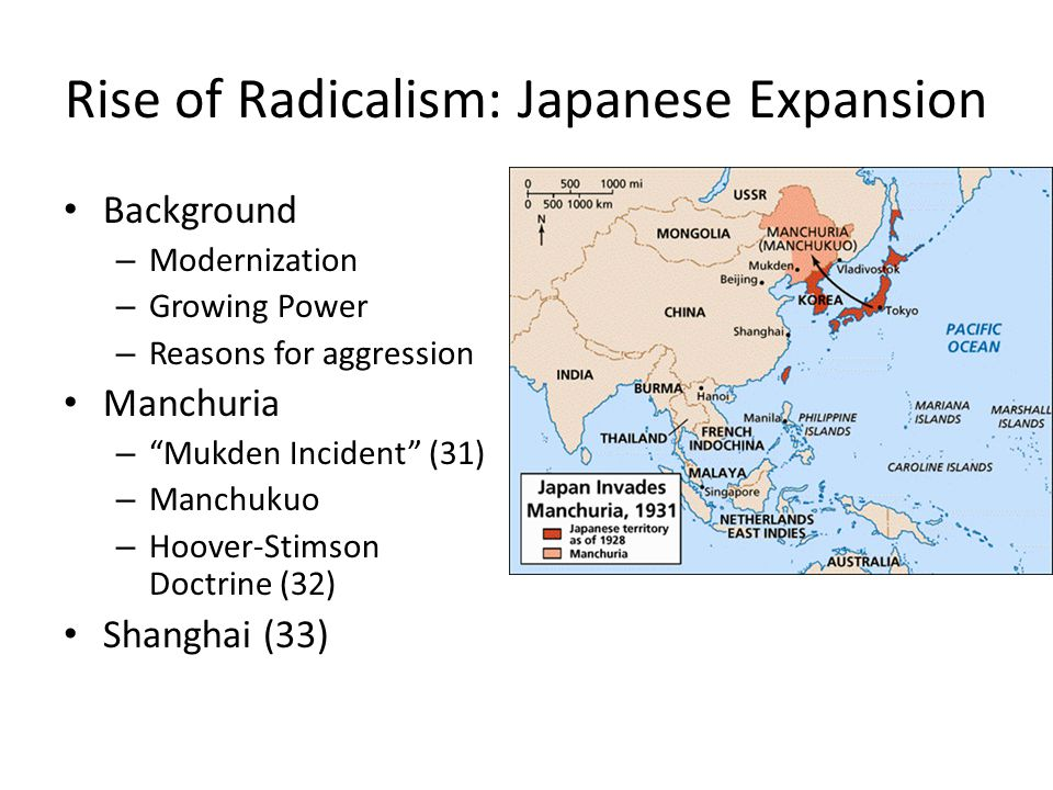 Rise of Radicalism: Japanese Expansion Background – Modernization – Growing Power – Reasons for aggression Manchuria – Mukden Incident (31) – Manchukuo – Hoover-Stimson Doctrine (32) Shanghai (33)