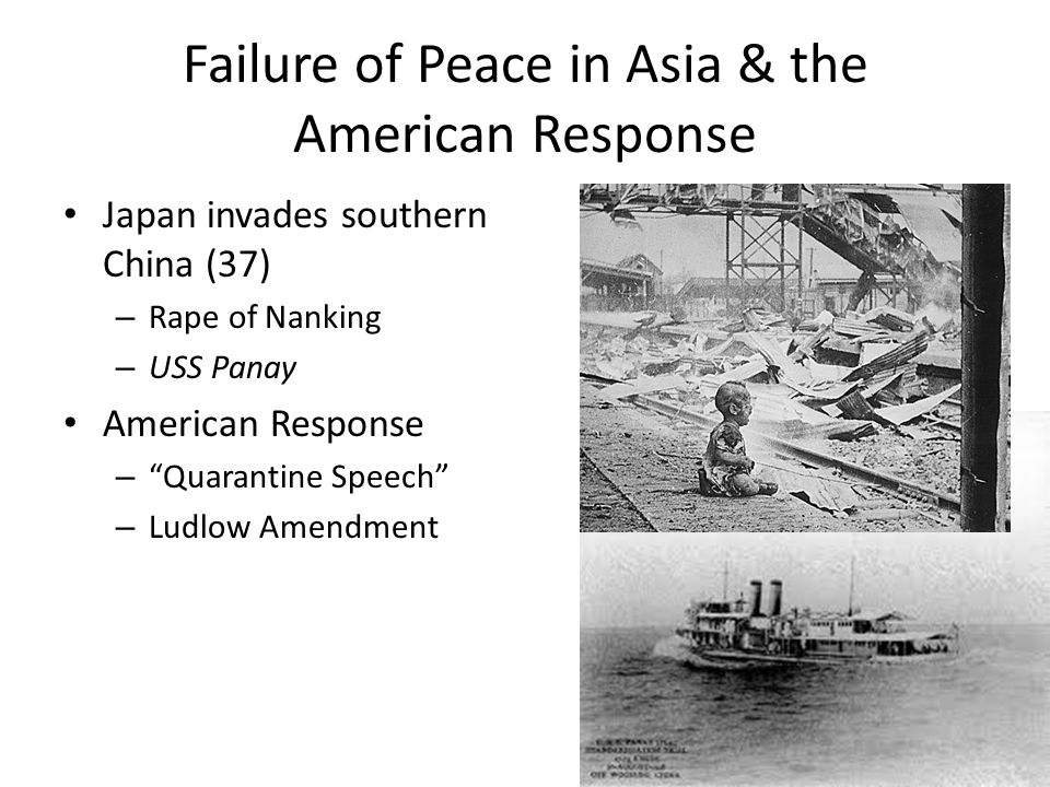 Failure of Peace in Asia & the American Response Japan invades southern China (37) – Rape of Nanking – USS Panay American Response – Quarantine Speech – Ludlow Amendment