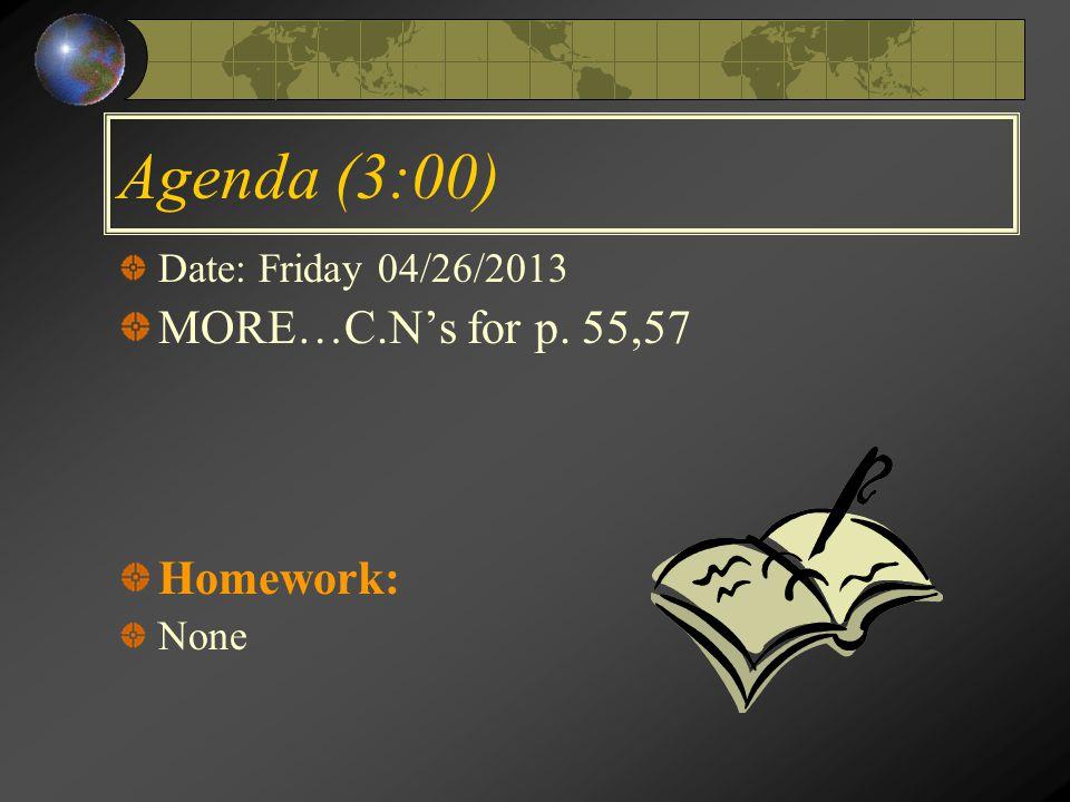 Agenda (3:00) Date: Friday 04/26/2013 MORE…C.N's for p. 55,57 Homework: None