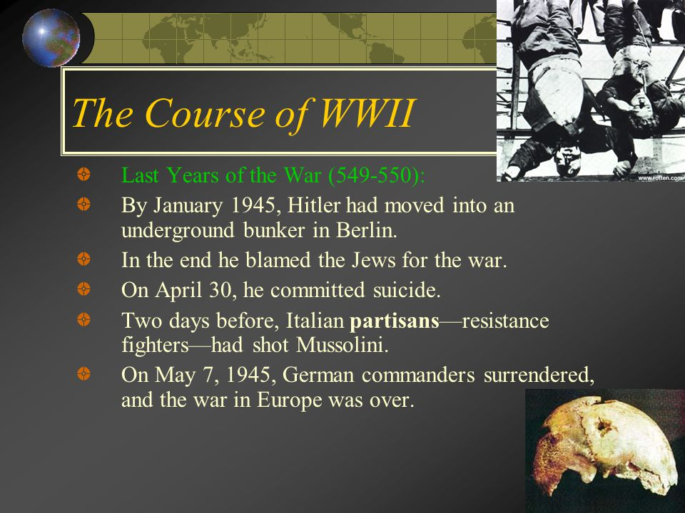 The Course of WWII Last Years of the War (549-550): By January 1945, Hitler had moved into an underground bunker in Berlin.