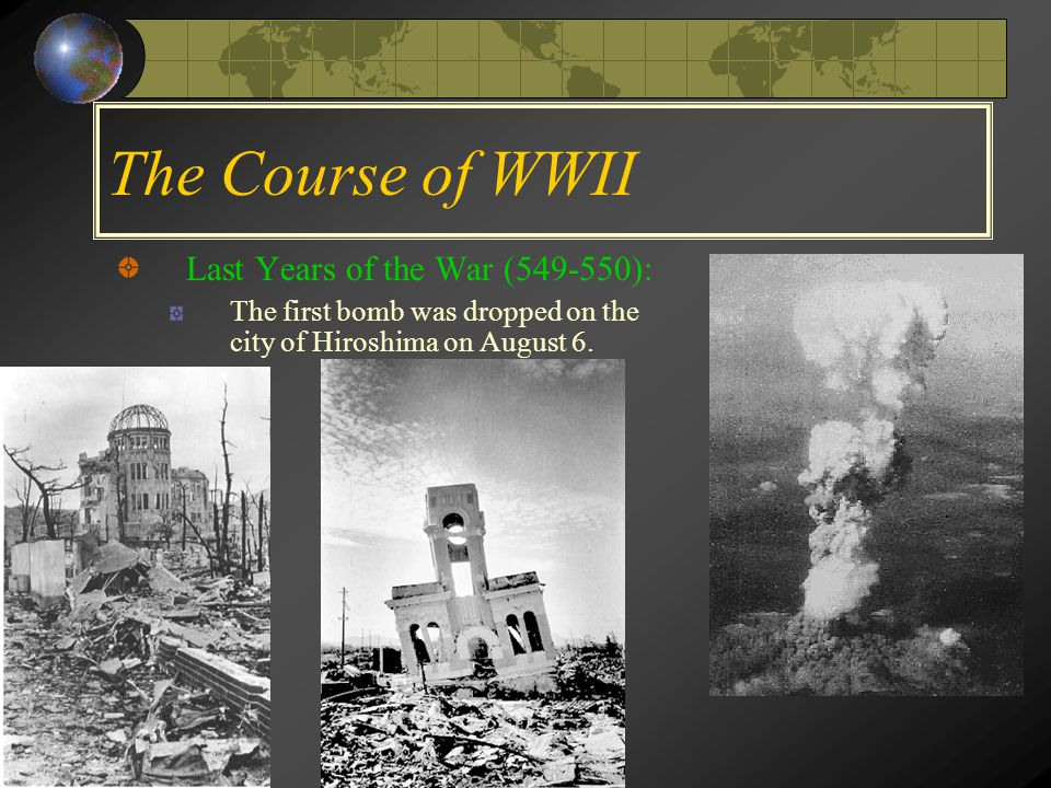 The Course of WWII Last Years of the War (549-550): The first bomb was dropped on the city of Hiroshima on August 6.