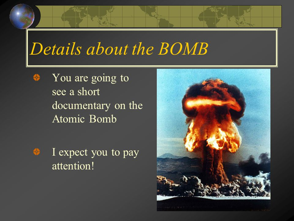 Details about the BOMB You are going to see a short documentary on the Atomic Bomb I expect you to pay attention!