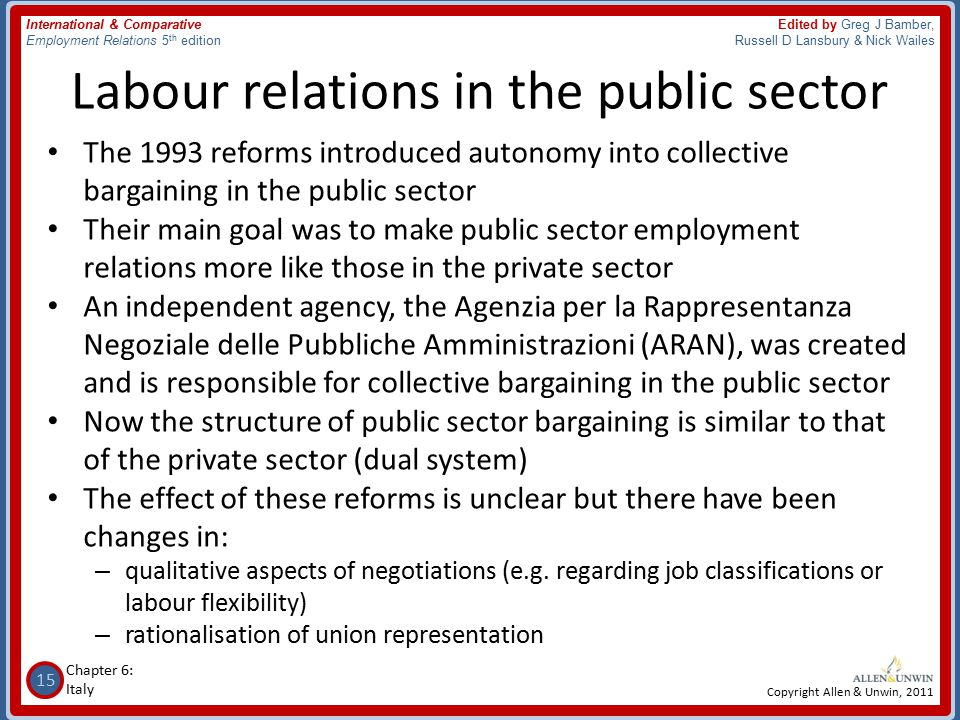 15 Chapter 6: Italy International & Comparative Employment Relations 5 th edition Edited by Greg J Bamber, Russell D Lansbury & Nick Wailes Copyright Allen & Unwin, 2011 Labour relations in the public sector The 1993 reforms introduced autonomy into collective bargaining in the public sector Their main goal was to make public sector employment relations more like those in the private sector An independent agency, the Agenzia per la Rappresentanza Negoziale delle Pubbliche Amministrazioni (ARAN), was created and is responsible for collective bargaining in the public sector Now the structure of public sector bargaining is similar to that of the private sector (dual system) The effect of these reforms is unclear but there have been changes in: – qualitative aspects of negotiations (e.g.