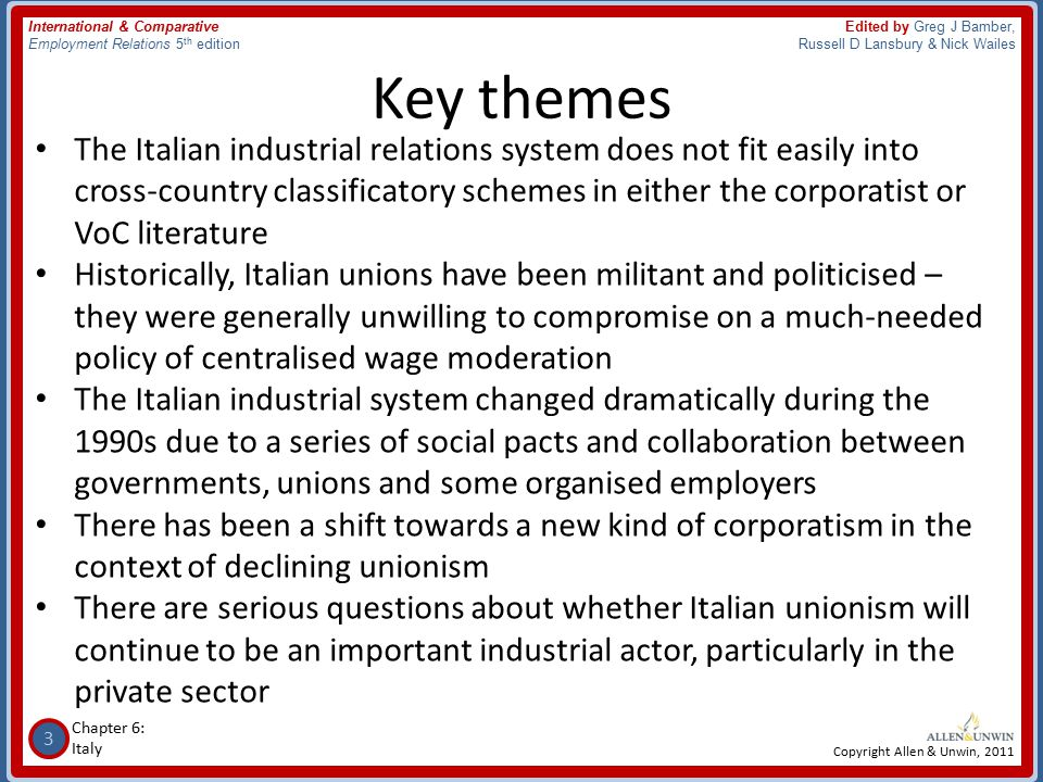 3 Chapter 6: Italy International & Comparative Employment Relations 5 th edition Edited by Greg J Bamber, Russell D Lansbury & Nick Wailes Copyright Allen & Unwin, 2011 Key themes The Italian industrial relations system does not fit easily into cross-country classificatory schemes in either the corporatist or VoC literature Historically, Italian unions have been militant and politicised – they were generally unwilling to compromise on a much-needed policy of centralised wage moderation The Italian industrial system changed dramatically during the 1990s due to a series of social pacts and collaboration between governments, unions and some organised employers There has been a shift towards a new kind of corporatism in the context of declining unionism There are serious questions about whether Italian unionism will continue to be an important industrial actor, particularly in the private sector