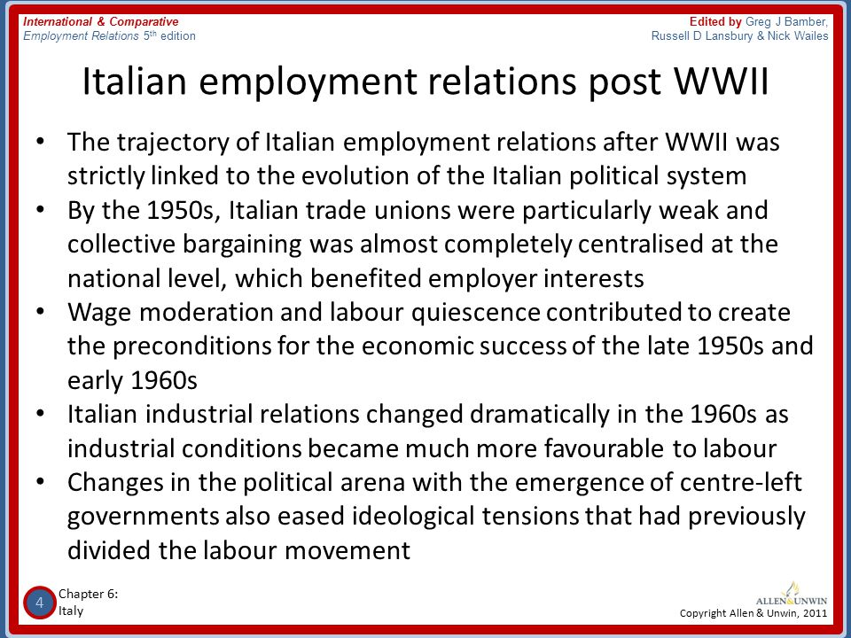 4 Chapter 6: Italy International & Comparative Employment Relations 5 th edition Edited by Greg J Bamber, Russell D Lansbury & Nick Wailes Copyright Allen & Unwin, 2011 Italian employment relations post WWII The trajectory of Italian employment relations after WWII was strictly linked to the evolution of the Italian political system By the 1950s, Italian trade unions were particularly weak and collective bargaining was almost completely centralised at the national level, which benefited employer interests Wage moderation and labour quiescence contributed to create the preconditions for the economic success of the late 1950s and early 1960s Italian industrial relations changed dramatically in the 1960s as industrial conditions became much more favourable to labour Changes in the political arena with the emergence of centre-left governments also eased ideological tensions that had previously divided the labour movement