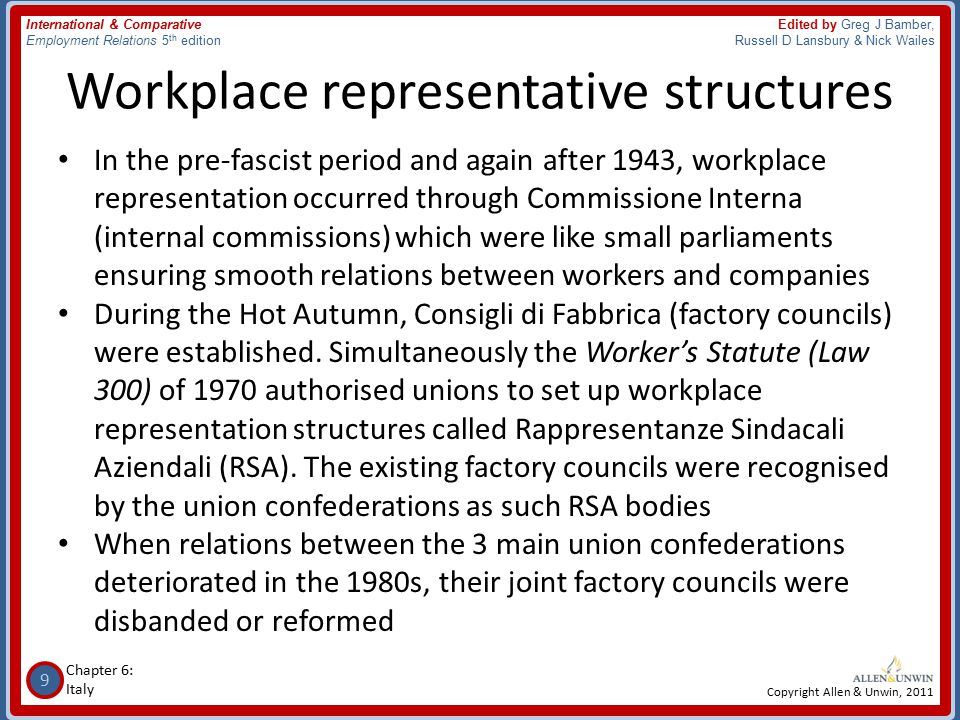 9 Chapter 6: Italy International & Comparative Employment Relations 5 th edition Edited by Greg J Bamber, Russell D Lansbury & Nick Wailes Copyright Allen & Unwin, 2011 Workplace representative structures In the pre-fascist period and again after 1943, workplace representation occurred through Commissione Interna (internal commissions) which were like small parliaments ensuring smooth relations between workers and companies During the Hot Autumn, Consigli di Fabbrica (factory councils) were established.