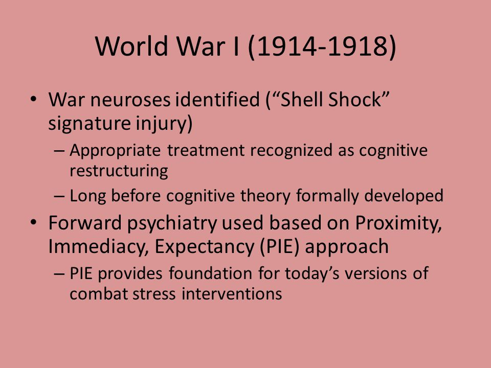 World War I (1914-1918) War neuroses identified ( Shell Shock signature injury) – Appropriate treatment recognized as cognitive restructuring – Long before cognitive theory formally developed Forward psychiatry used based on Proximity, Immediacy, Expectancy (PIE) approach – PIE provides foundation for today's versions of combat stress interventions