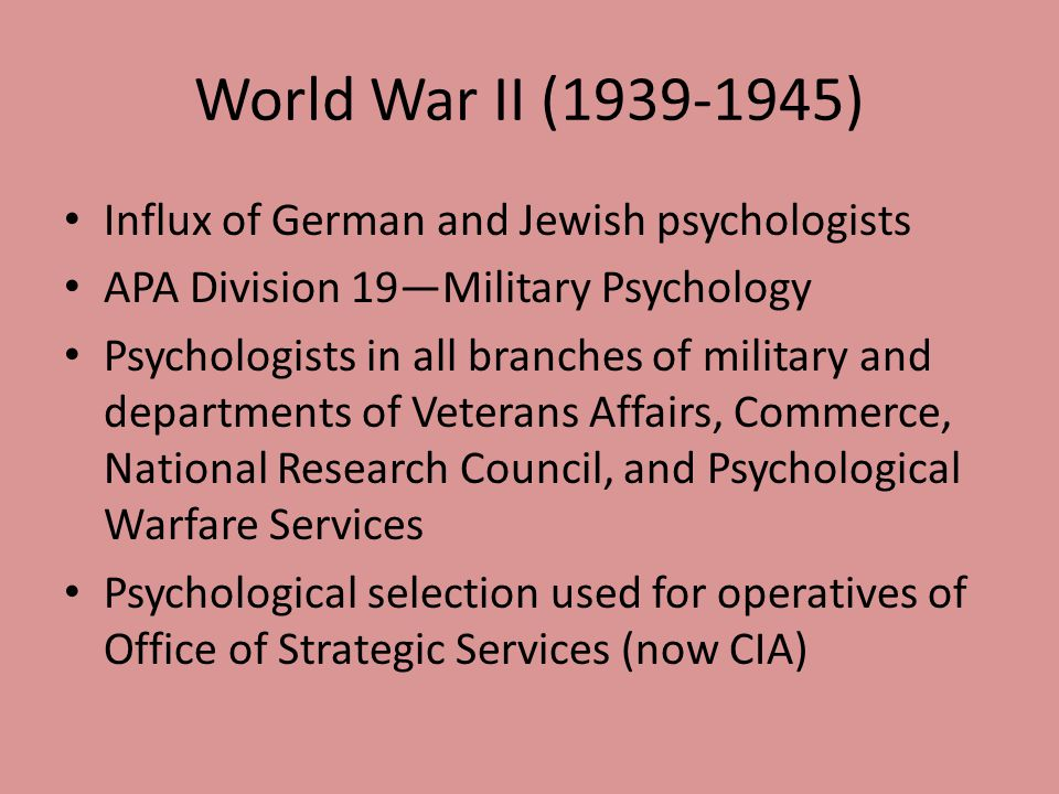 World War II (1939-1945) Influx of German and Jewish psychologists APA Division 19—Military Psychology Psychologists in all branches of military and d