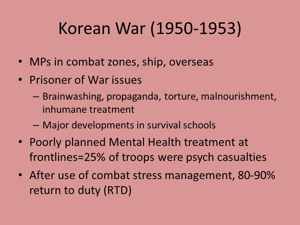 Korean War (1950-1953) MPs in combat zones, ship, overseas Prisoner of War issues – Brainwashing, propaganda, torture, malnourishment, inhumane treatment – Major developments in survival schools Poorly planned Mental Health treatment at frontlines=25% of troops were psych casualties After use of combat stress management, 80-90% return to duty (RTD)