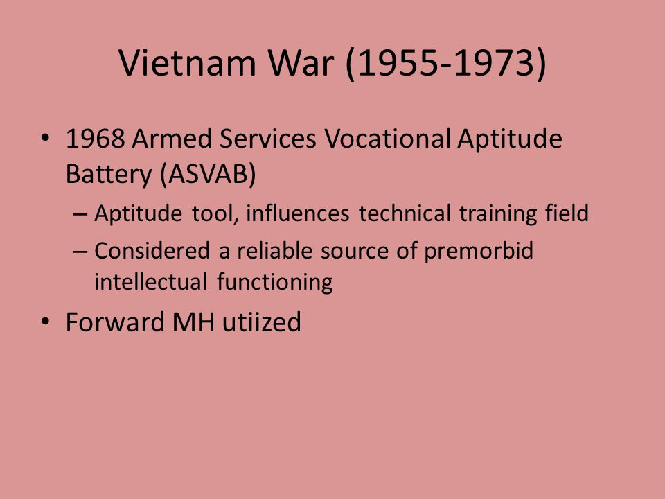 Vietnam War (1955-1973) 1968 Armed Services Vocational Aptitude Battery (ASVAB) – Aptitude tool, influences technical training field – Considered a reliable source of premorbid intellectual functioning Forward MH utiized