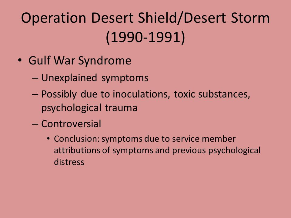 Operation Desert Shield/Desert Storm (1990-1991) Gulf War Syndrome – Unexplained symptoms – Possibly due to inoculations, toxic substances, psychological trauma – Controversial Conclusion: symptoms due to service member attributions of symptoms and previous psychological distress
