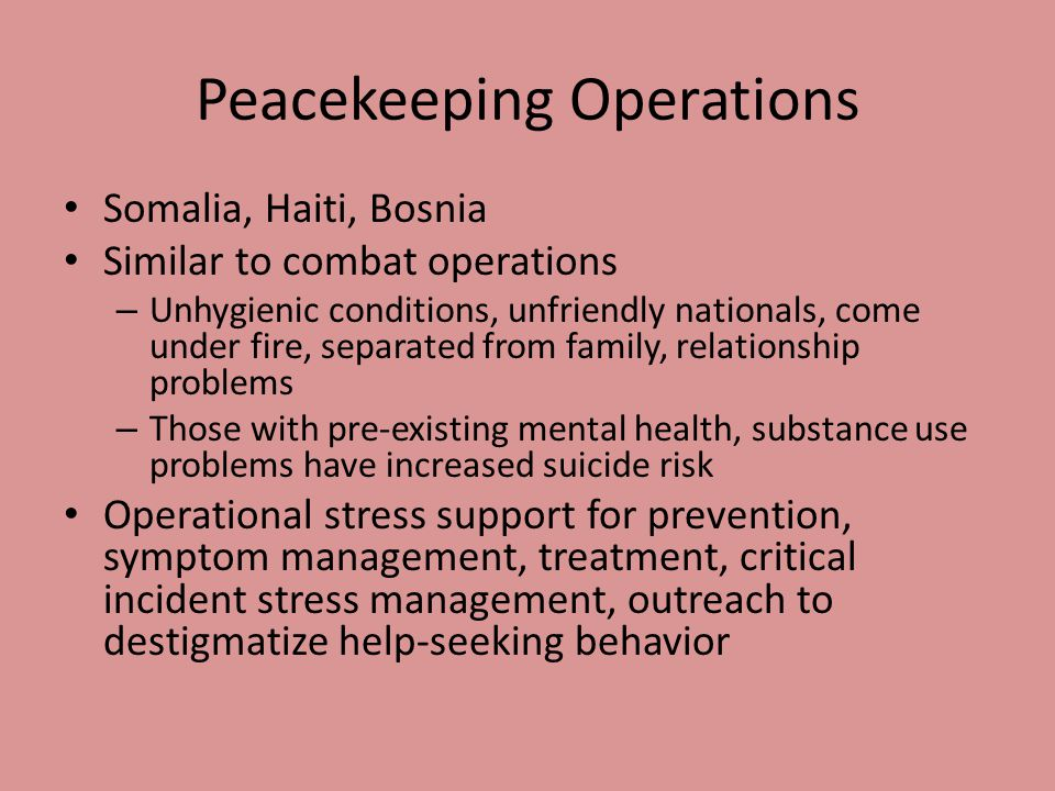 Peacekeeping Operations Somalia, Haiti, Bosnia Similar to combat operations – Unhygienic conditions, unfriendly nationals, come under fire, separated