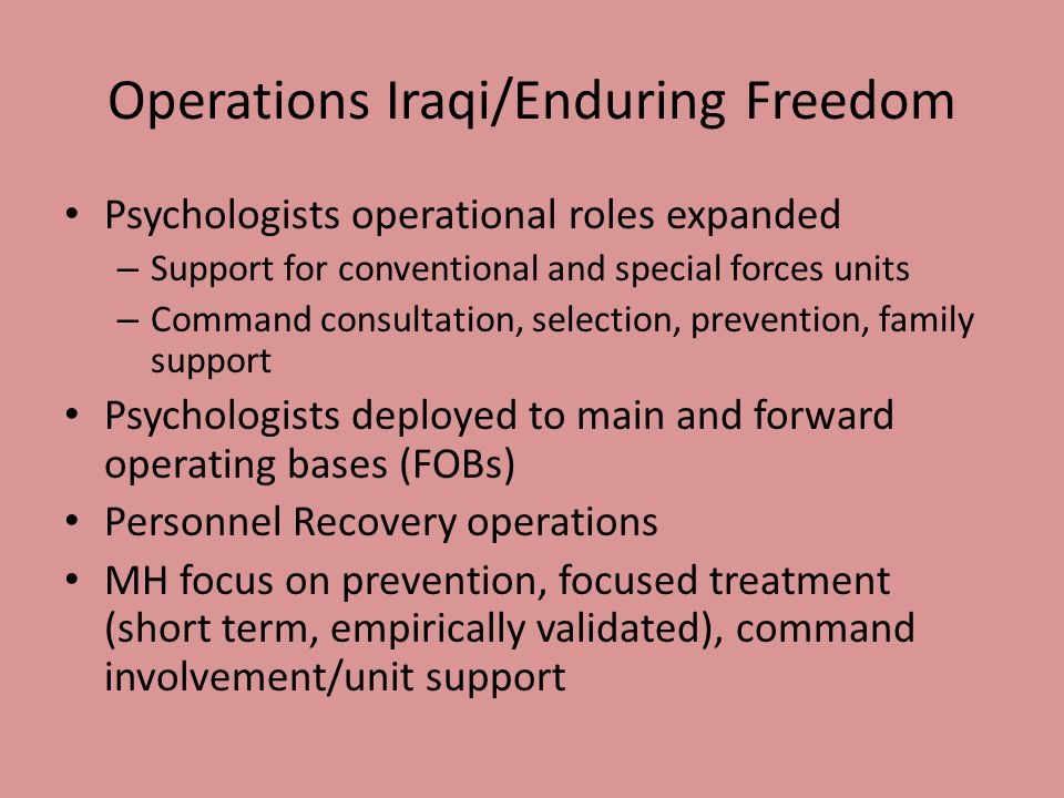 Operations Iraqi/Enduring Freedom Psychologists operational roles expanded – Support for conventional and special forces units – Command consultation,