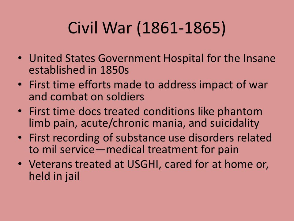 Civil War (1861-1865) United States Government Hospital for the Insane established in 1850s First time efforts made to address impact of war and comba