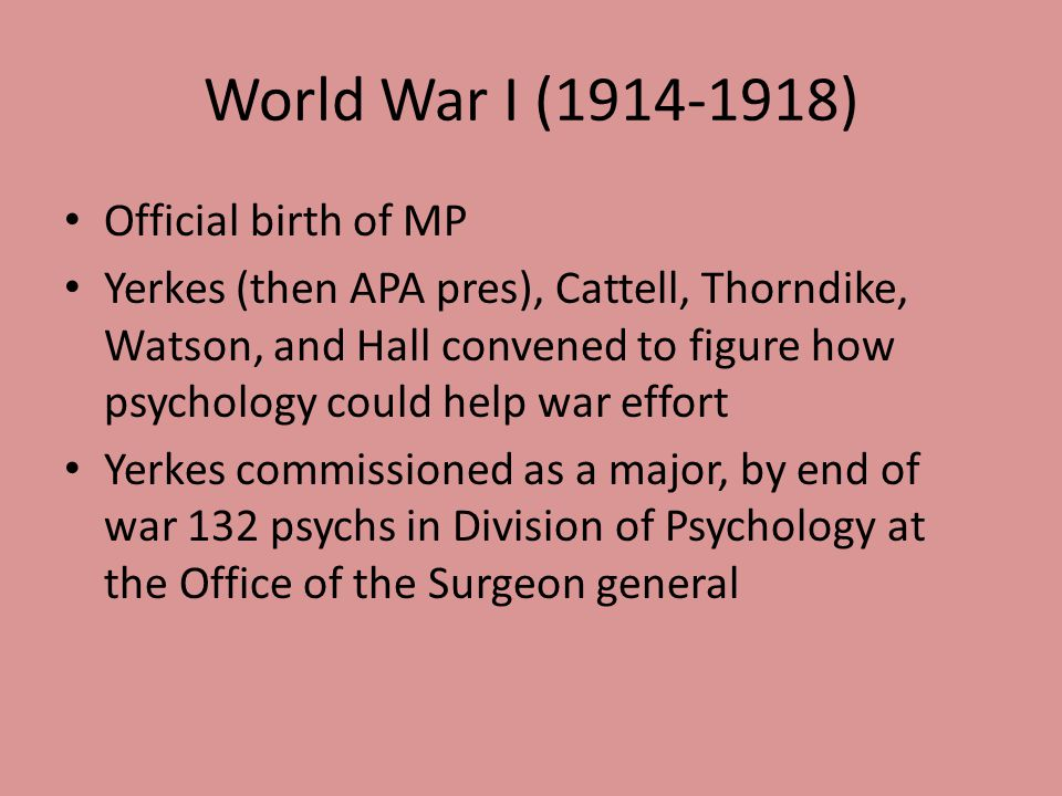 World War I (1914-1918) Official birth of MP Yerkes (then APA pres), Cattell, Thorndike, Watson, and Hall convened to figure how psychology could help