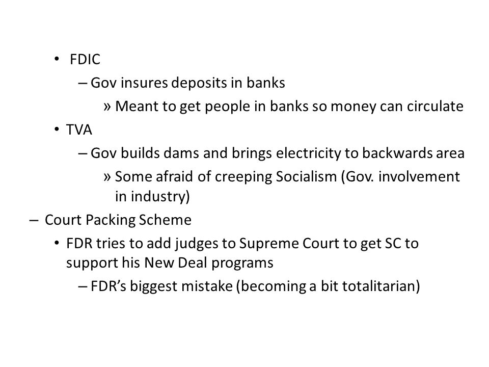 FDIC – Gov insures deposits in banks » Meant to get people in banks so money can circulate TVA – Gov builds dams and brings electricity to backwards area » Some afraid of creeping Socialism (Gov.