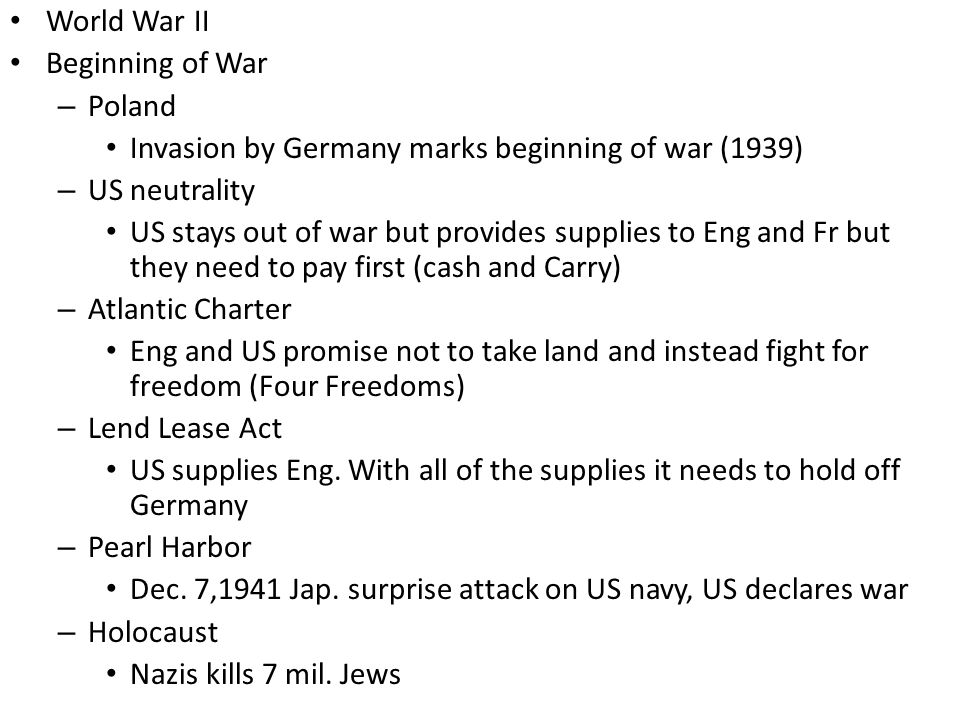 World War II Beginning of War – Poland Invasion by Germany marks beginning of war (1939) – US neutrality US stays out of war but provides supplies to Eng and Fr but they need to pay first (cash and Carry) – Atlantic Charter Eng and US promise not to take land and instead fight for freedom (Four Freedoms) – Lend Lease Act US supplies Eng.