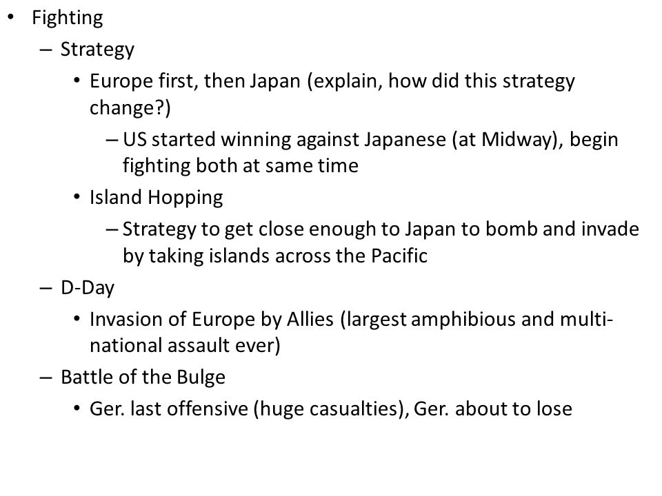 Fighting – Strategy Europe first, then Japan (explain, how did this strategy change ) – US started winning against Japanese (at Midway), begin fighting both at same time Island Hopping – Strategy to get close enough to Japan to bomb and invade by taking islands across the Pacific – D-Day Invasion of Europe by Allies (largest amphibious and multi- national assault ever) – Battle of the Bulge Ger.