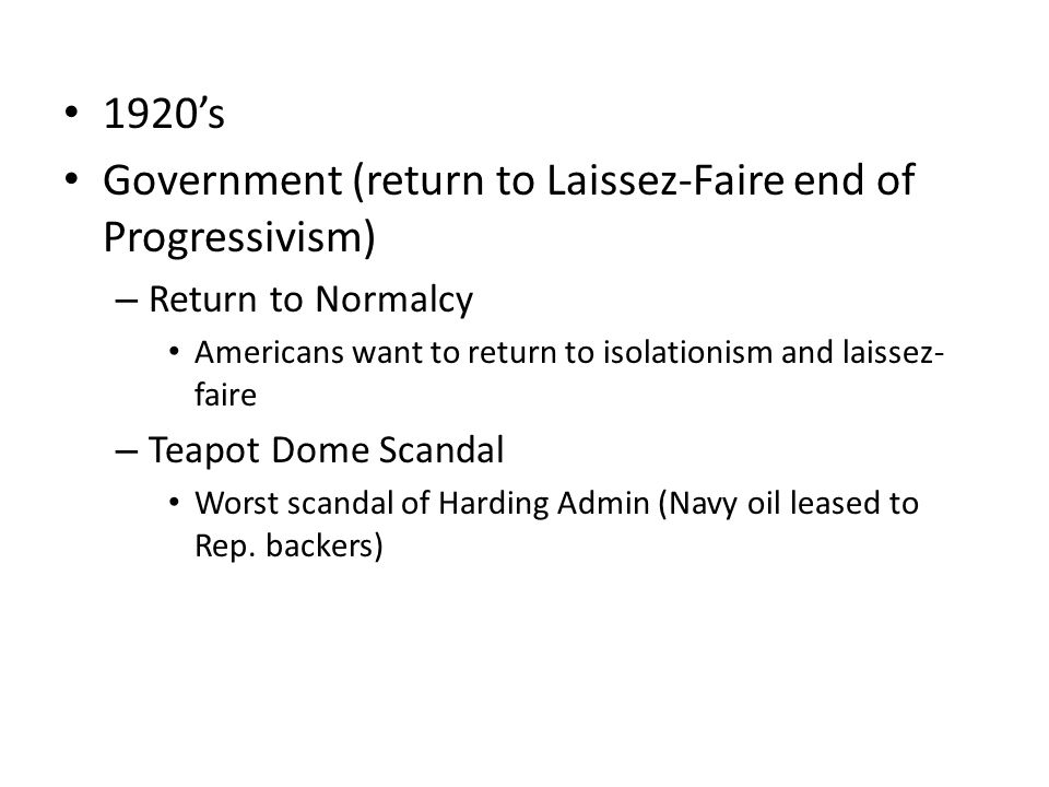 1920's Government (return to Laissez-Faire end of Progressivism) – Return to Normalcy Americans want to return to isolationism and laissez- faire – Teapot Dome Scandal Worst scandal of Harding Admin (Navy oil leased to Rep.