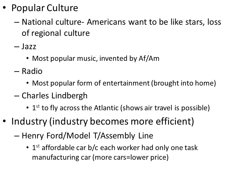 Popular Culture – National culture- Americans want to be like stars, loss of regional culture – Jazz Most popular music, invented by Af/Am – Radio Most popular form of entertainment (brought into home) – Charles Lindbergh 1 st to fly across the Atlantic (shows air travel is possible) Industry (industry becomes more efficient) – Henry Ford/Model T/Assembly Line 1 st affordable car b/c each worker had only one task manufacturing car (more cars=lower price)