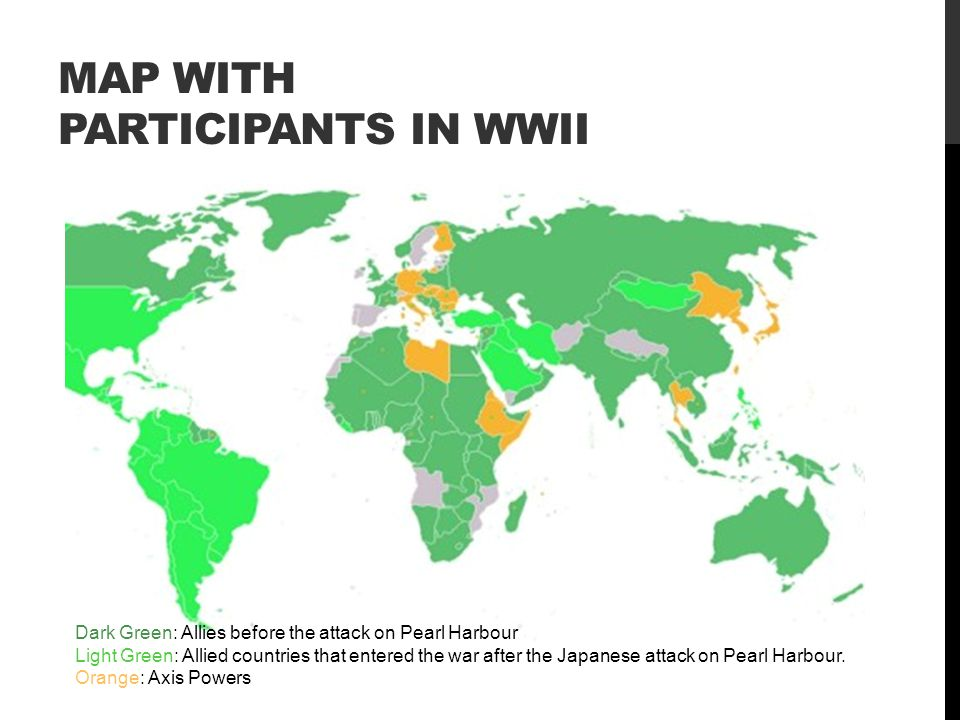 MAP WITH PARTICIPANTS IN WWII Dark Green: Allies before the attack on Pearl Harbour Light Green: Allied countries that entered the war after the Japanese attack on Pearl Harbour.