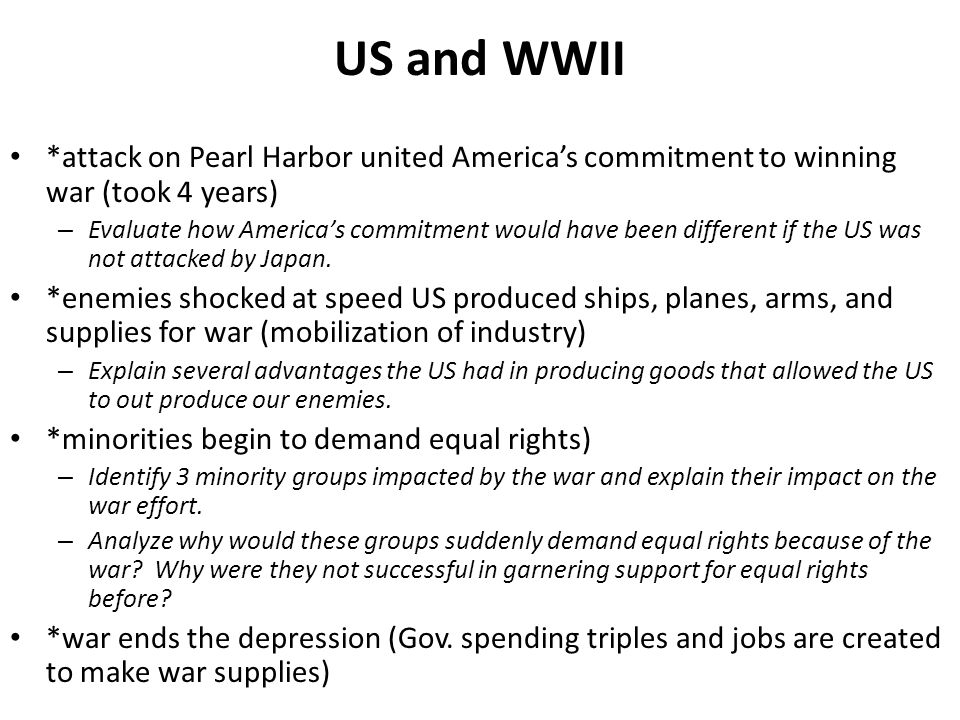 US and WWII *attack on Pearl Harbor united America's commitment to winning war (took 4 years) – Evaluate how America's commitment would have been diff